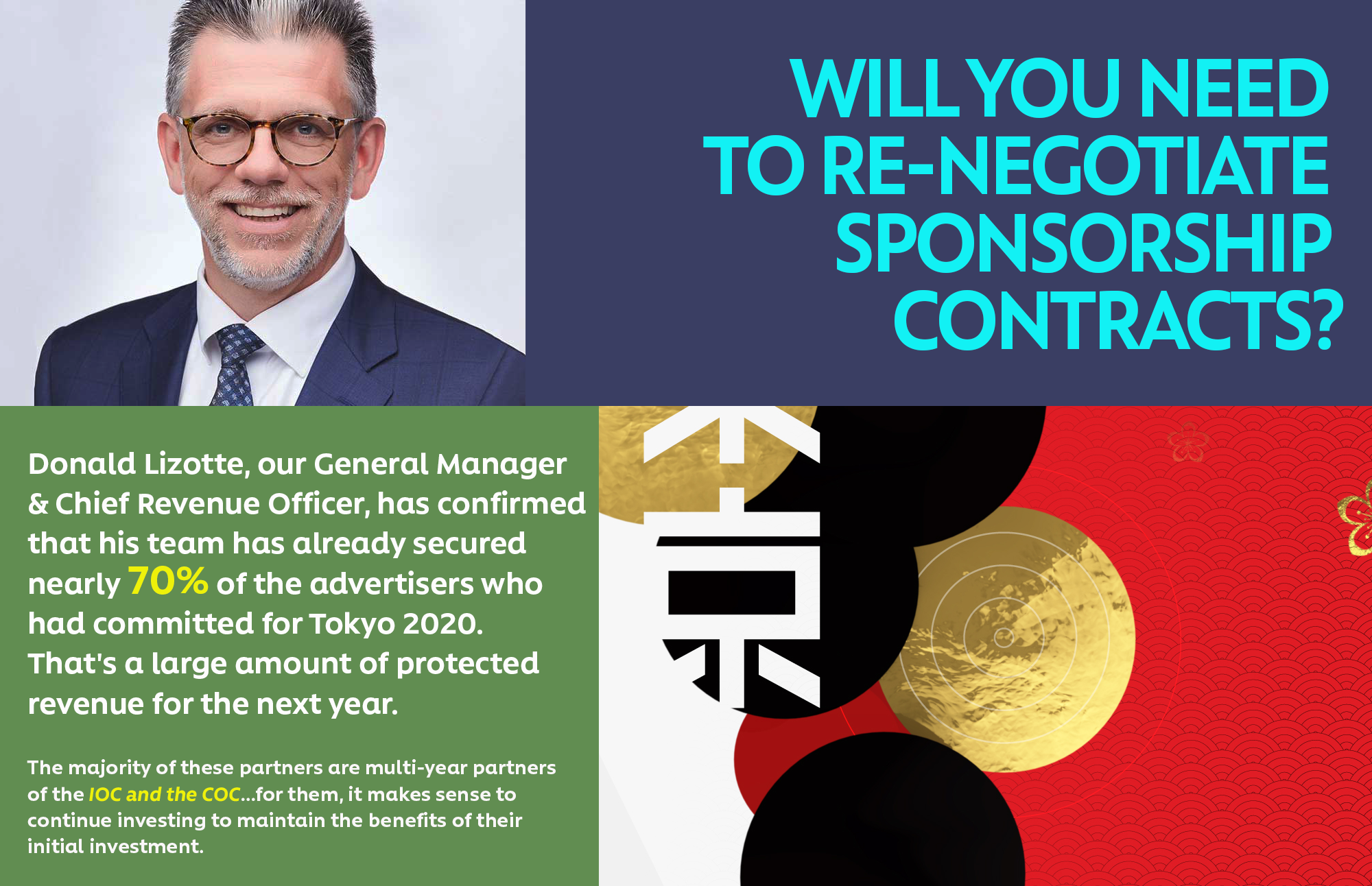 Will you need to re-negotiate sponsorship contracts? Donald Lizotte, our General Manager & Chief Revenue Officer, has confirmed that his team has already secured nearly 70% of the advertisers who had committed for Tokyo 2020. That's a large amount of protected revenue for the next year.