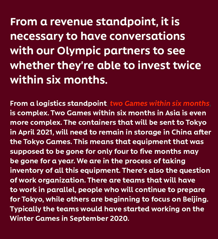 From a revenue standpoint, it is necessary to have conversations with our Olympic partners to see whether they're able to invest twice within six months.From a logistics standpoint, two Games within six months is complex. Two Games within six months in Asia is even more complex. The containers that will be sent to Tokyo in April 2021, will need to remain in storage in China after the Tokyo Games. This means that equipment that was supposed to be gone for only four to five months may be gone for a year. We are in the process of taking inventory of all this equipment. There's also the question of work organization. There are teams that will have to work in parallel, people who will continue to prepare for Tokyo, while others are beginning to focus on Beijing. Typically the teams would have started working on the Winter Games in September 2020.