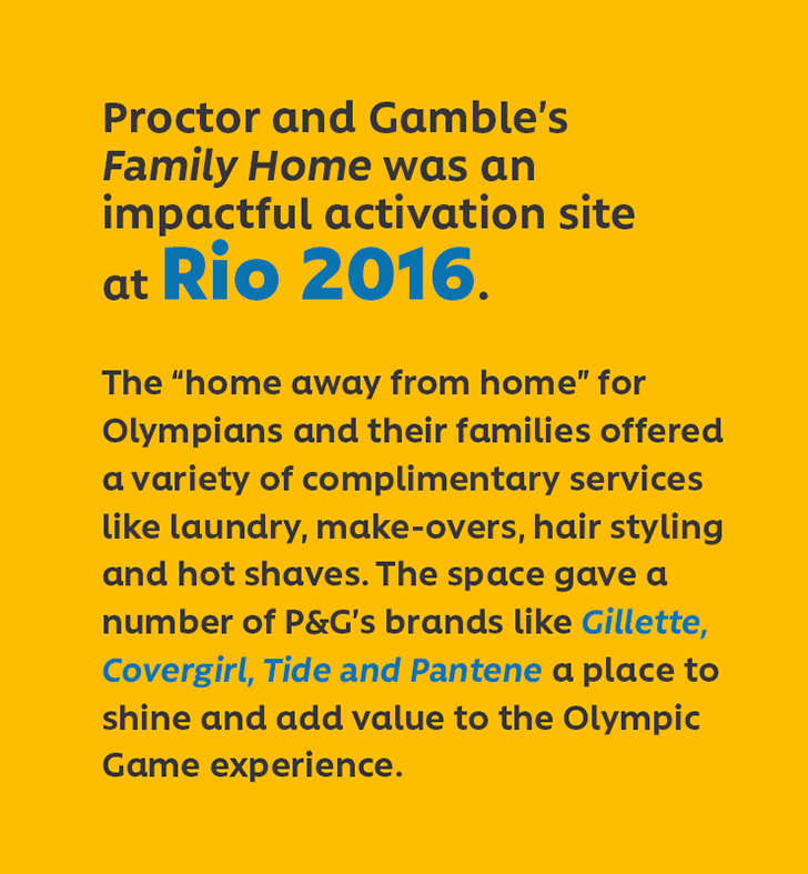 "Proctor and Gamble's Family Home was an impactful activation site at Rio 2016. The ""home away from home"" for Olympians and their families offered a variety of complimentary services like laundry, make-overs, hair styling and hot shaves. The space gave a number of P&G's brands like Gillette, Covergirl, Tide and Pantene a place to shine and add value to the Olympic Game experience."