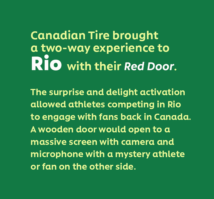 Canadian Tire brought a two-way experience to Rio with their Red Door. The surprise and delight activation allowed athletes competing in Rio to engage with fans back in Canada. A wooden door would open to a massive screen with camera and microphone with a mystery athlete or fan on the other side.