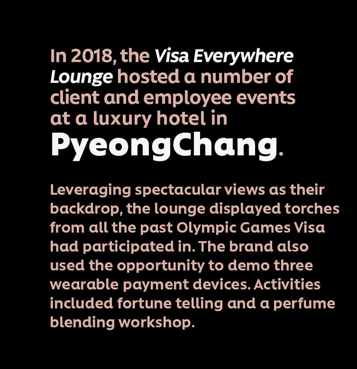 In 2018, the Visa Everywhere Lounge hosted a number of client and employee events  at a luxury hotel in PyeongChang. Leveraging spectacular views as their backdrop, the lounge displayed torchesfrom all the past Olympic Games Visa had participated in. The brand also used the opportunity to demo three wearable payment devices. Activities included fortune telling and a perfume blending workshop.